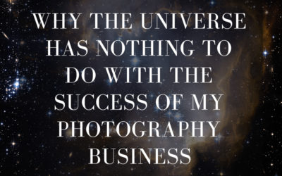I'm shouting it from the rooftops…the universe has NOTHING to do with the success of my photography business